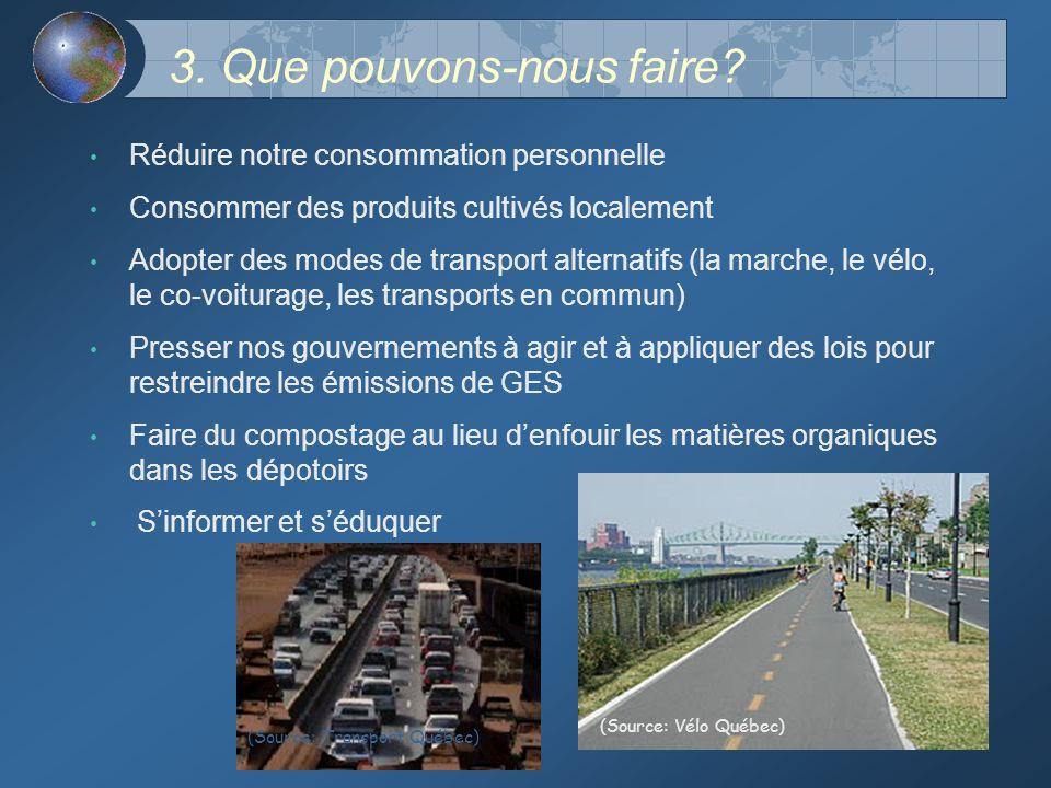 3. Que pouvons-nous faire? Réduire notre consommation personnelle Consommer des produits cultivés localement Adopter des modes de transport alternatif