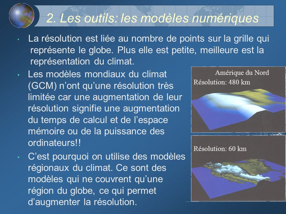 2. Les outils: les modèles numériques Les modèles mondiaux du climat (GCM) nont quune résolution très limitée car une augmentation de leur résolution