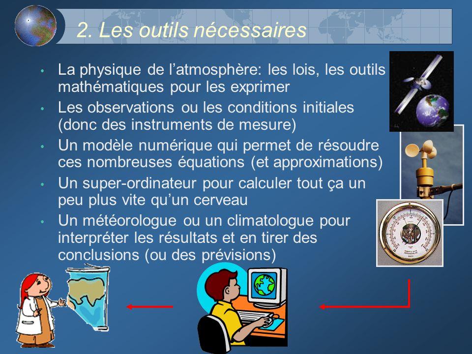 2. Les outils nécessaires La physique de latmosphère: les lois, les outils mathématiques pour les exprimer Les observations ou les conditions initiale