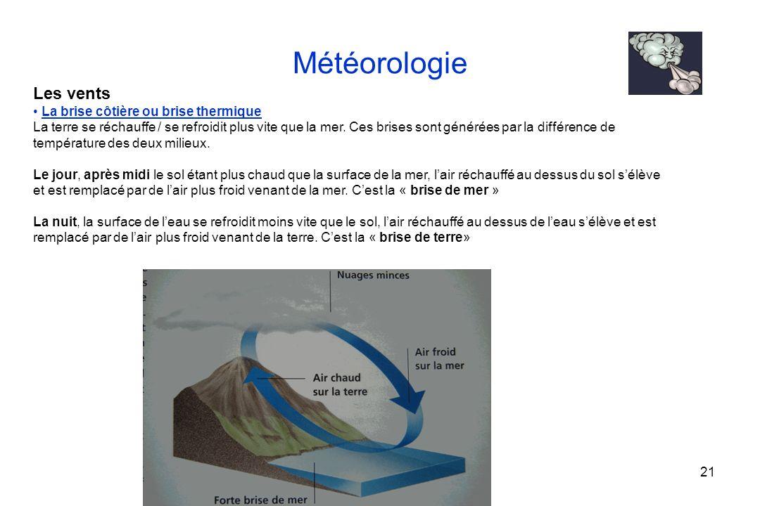 21 Météorologie Les vents La brise côtière ou brise thermique La terre se réchauffe / se refroidit plus vite que la mer. Ces brises sont générées par