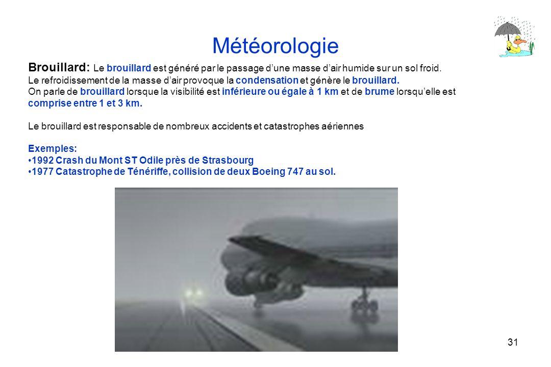 31 Météorologie Brouillard: Le brouillard est généré par le passage dune masse dair humide sur un sol froid. Le refroidissement de la masse dair provo