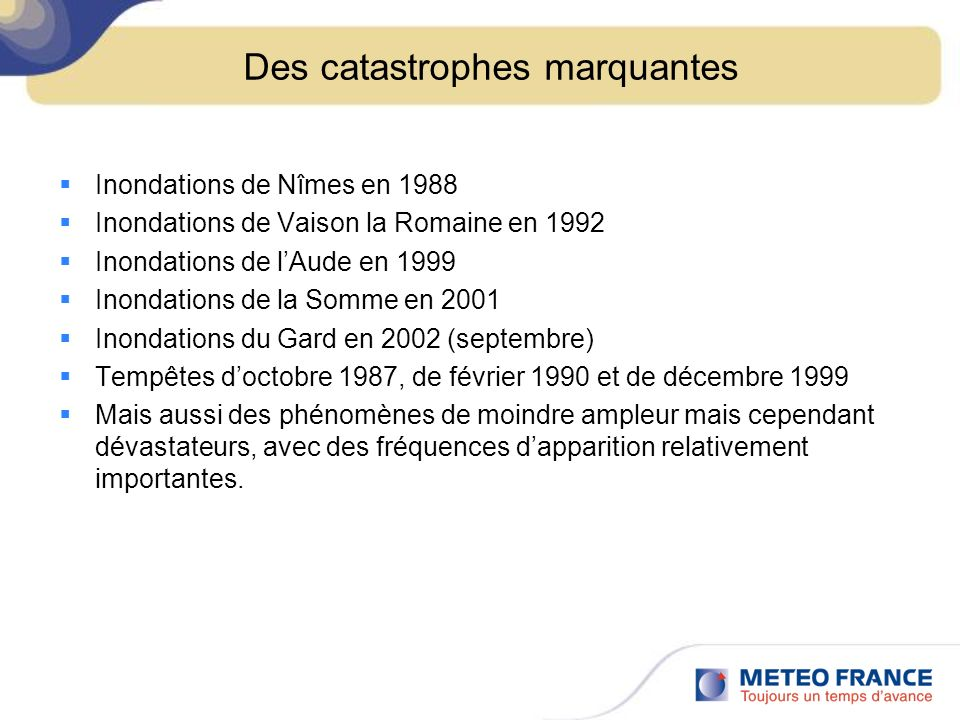 Des catastrophes marquantes Inondations de Nîmes en 1988 Inondations de Vaison la Romaine en 1992 Inondations de lAude en 1999 Inondations de la Somme en 2001 Inondations du Gard en 2002 (septembre) Tempêtes doctobre 1987, de février 1990 et de décembre 1999 Mais aussi des phénomènes de moindre ampleur mais cependant dévastateurs, avec des fréquences dapparition relativement importantes.