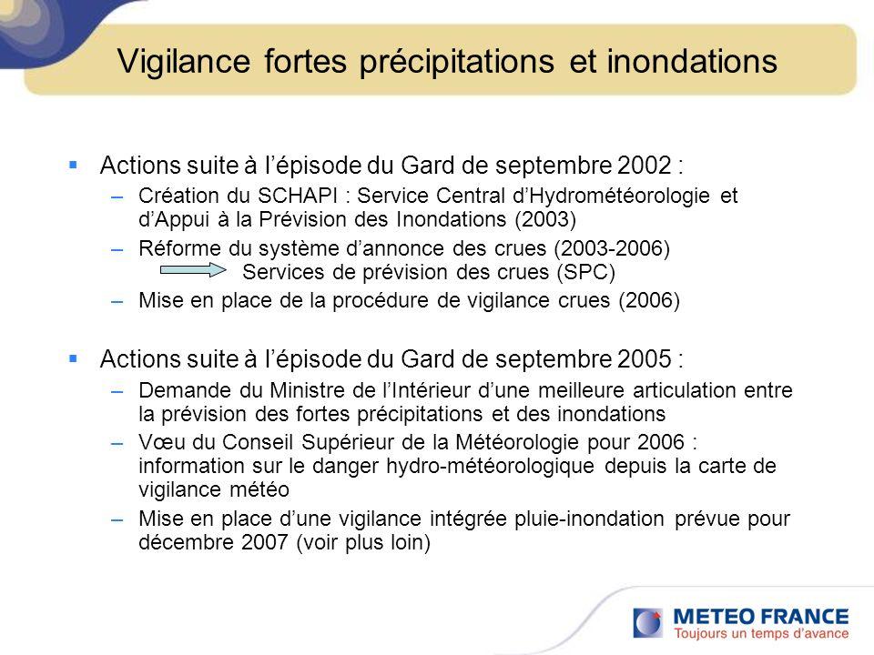 Vigilance fortes précipitations et inondations Actions suite à lépisode du Gard de septembre 2002 : –Création du SCHAPI : Service Central dHydrométéorologie et dAppui à la Prévision des Inondations (2003) –Réforme du système dannonce des crues (2003-2006) Services de prévision des crues (SPC) –Mise en place de la procédure de vigilance crues (2006) Actions suite à lépisode du Gard de septembre 2005 : –Demande du Ministre de lIntérieur dune meilleure articulation entre la prévision des fortes précipitations et des inondations –Vœu du Conseil Supérieur de la Météorologie pour 2006 : information sur le danger hydro-météorologique depuis la carte de vigilance météo –Mise en place dune vigilance intégrée pluie-inondation prévue pour décembre 2007 (voir plus loin)