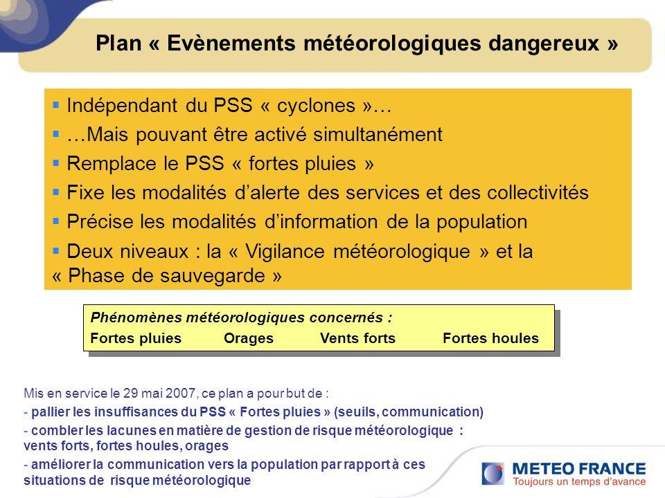 Plan « Evènements météorologiques dangereux » Indépendant du PSS « cyclones »… …Mais pouvant être activé simultanément Remplace le PSS « fortes pluies » Fixe les modalités dalerte des services et des collectivités Précise les modalités dinformation de la population Deux niveaux : la « Vigilance météorologique » et la « Phase de sauvegarde » Mis en service le 29 mai 2007, ce plan a pour but de : - pallier les insuffisances du PSS « Fortes pluies » (seuils, communication) - combler les lacunes en matière de gestion de risque météorologique : vents forts, fortes houles, orages - améliorer la communication vers la population par rapport à ces situations de risque météorologique Phénomènes météorologiques concernés : Fortes pluies Orages Vents forts Fortes houles Phénomènes météorologiques concernés : Fortes pluies Orages Vents forts Fortes houles