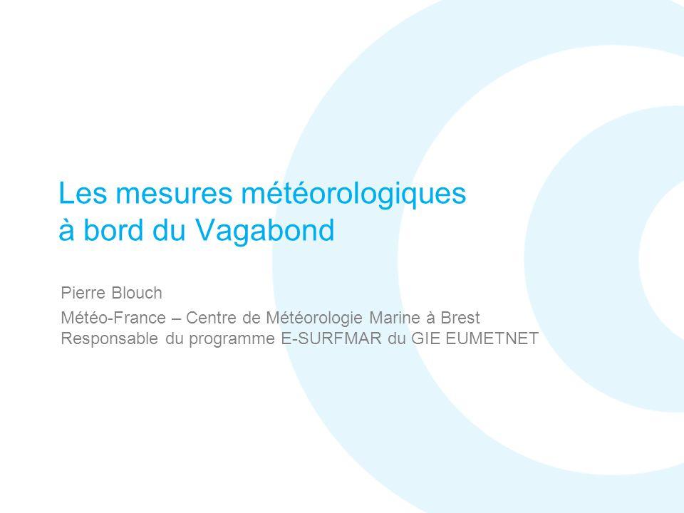 Les mesures météorologiques à bord du Vagabond Pierre Blouch Météo-France – Centre de Météorologie Marine à Brest Responsable du programme E-SURFMAR du GIE EUMETNET