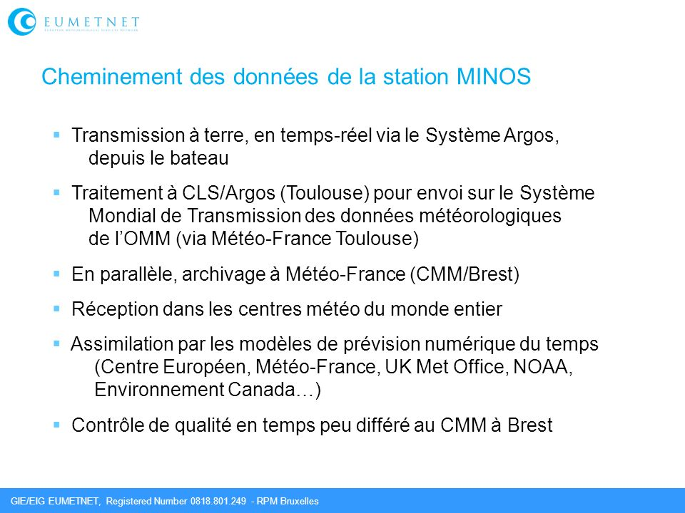 GIE/EIG EUMETNET, Registered Number 0818.801.249 - RPM Bruxelles Cheminement des données de la station MINOS Transmission à terre, en temps-réel via le Système Argos, depuis le bateau Traitement à CLS/Argos (Toulouse) pour envoi sur le Système Mondial de Transmission des données météorologiques de lOMM (via Météo-France Toulouse) En parallèle, archivage à Météo-France (CMM/Brest) Réception dans les centres météo du monde entier Assimilation par les modèles de prévision numérique du temps (Centre Européen, Météo-France, UK Met Office, NOAA, Environnement Canada…) Contrôle de qualité en temps peu différé au CMM à Brest