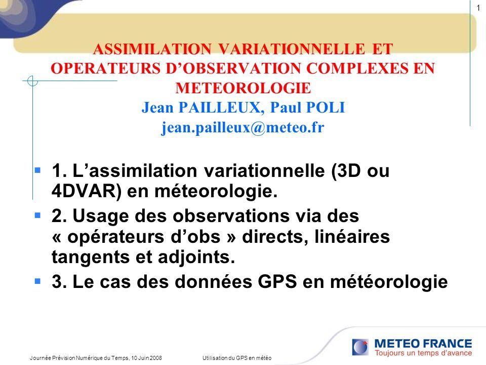 Journée Prévision Numérique du Temps, 10 Juin 2008Utilisation du GPS en météo 2 PRINCIPLE OF A VARIATIONAL ANALYSIS GLOBAL MINIMISATION OF a « COST FUNCTION »: J(X) = J o (X) + J b (X) (dist.