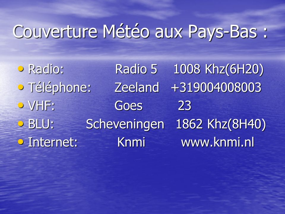 Couverture Météo aux Pays-Bas : Radio: Radio 5 1008 Khz(6H20) Radio: Radio 5 1008 Khz(6H20) Téléphone: Zeeland +319004008003 Téléphone: Zeeland +31900