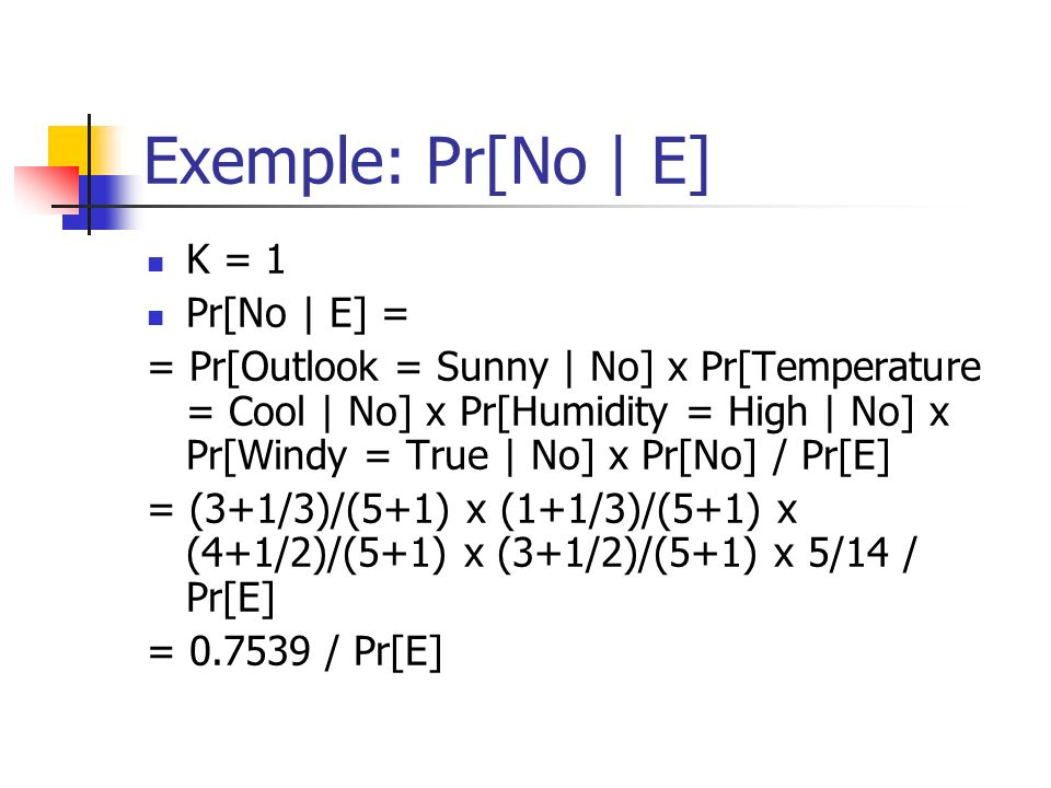 Exemple: Pr[No | E] K = 1 Pr[No | E] = = Pr[Outlook = Sunny | No] x Pr[Temperature = Cool | No] x Pr[Humidity = High | No] x Pr[Windy = True | No] x Pr[No] / Pr[E] = (3+1/3)/(5+1) x (1+1/3)/(5+1) x (4+1/2)/(5+1) x (3+1/2)/(5+1) x 5/14 / Pr[E] = 0.7539 / Pr[E]