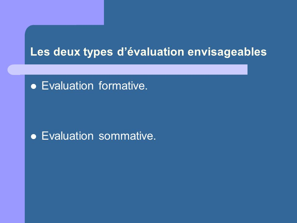 Les deux types dévaluation envisageables Evaluation formative. Evaluation sommative.
