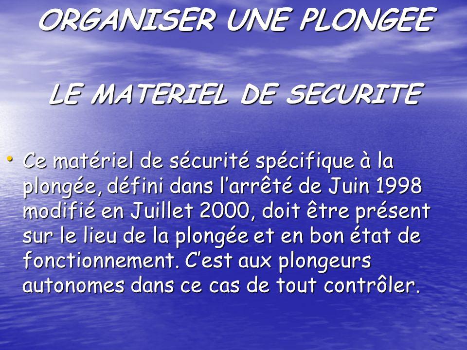 ORGANISER UNE PLONGEE Ce matériel de sécurité spécifique à la plongée, défini dans larrêté de Juin 1998 modifié en Juillet 2000, doit être présent sur le lieu de la plongée et en bon état de fonctionnement.