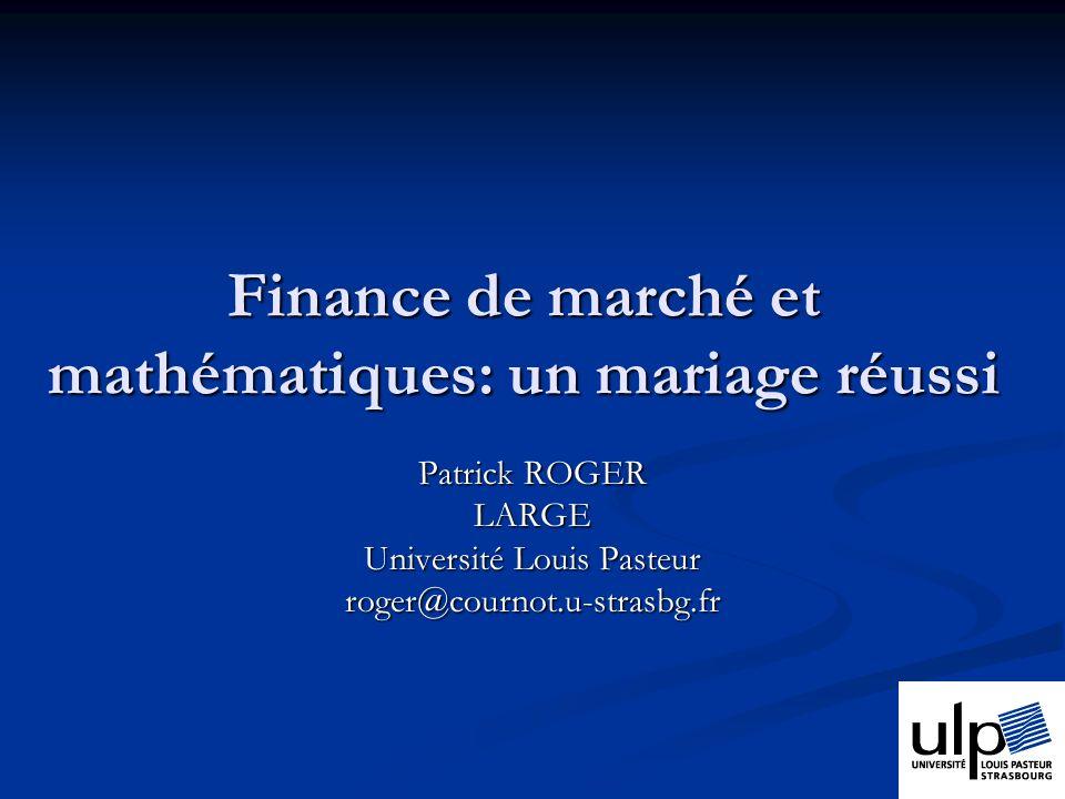 Finance de marché et mathématiques: un mariage réussi Patrick ROGER LARGE Université Louis Pasteur roger@cournot.u-strasbg.fr