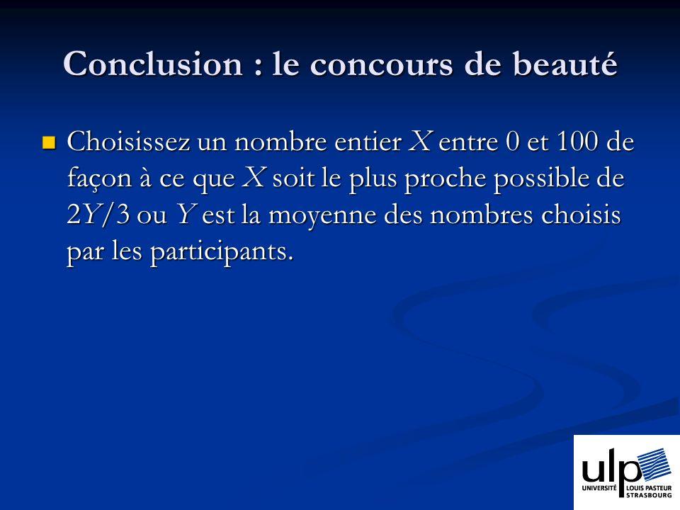 Conclusion : le concours de beauté Choisissez un nombre entier X entre 0 et 100 de façon à ce que X soit le plus proche possible de 2Y/3 ou Y est la moyenne des nombres choisis par les participants.