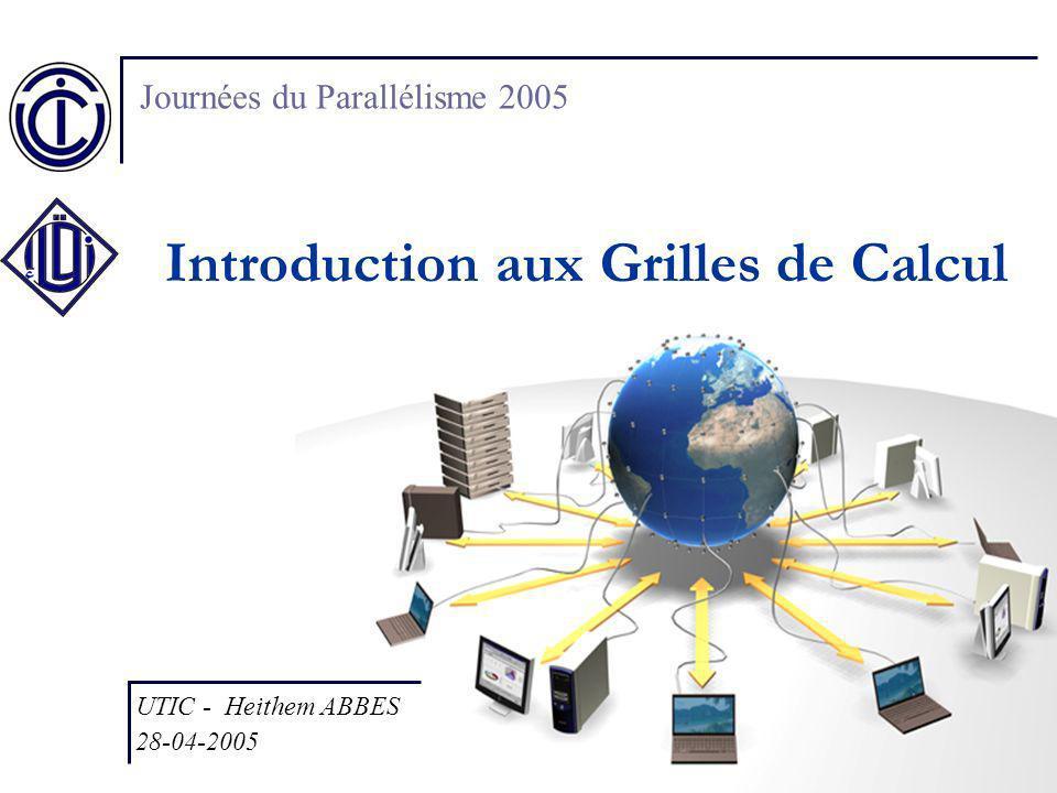 Introduction aux Grilles de Calcul UTIC - Heithem ABBES 28-04-2005 Journées du Parallélisme 2005
