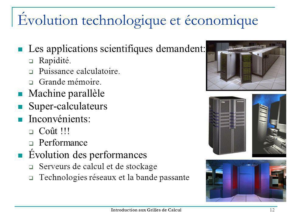 Introduction aux Grilles de Calcul 12 Évolution technologique et économique Les applications scientifiques demandent: Rapidité. Puissance calculatoire