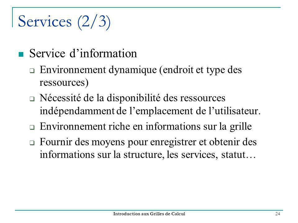 Introduction aux Grilles de Calcul 24 Service dinformation Environnement dynamique (endroit et type des ressources) Nécessité de la disponibilité des ressources indépendamment de lemplacement de lutilisateur.