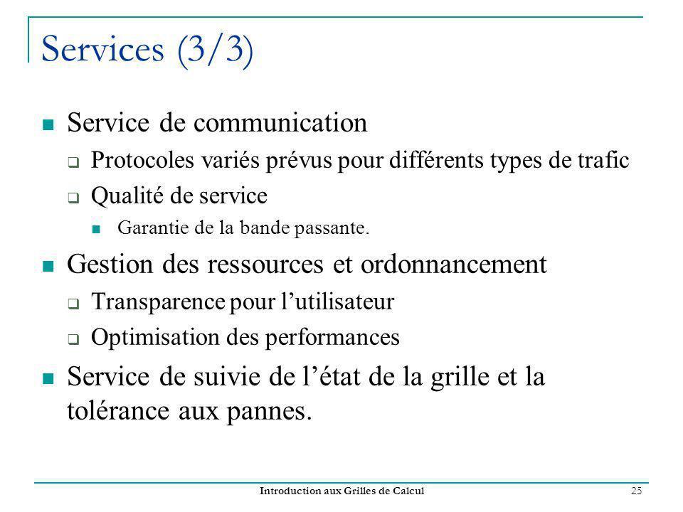 Introduction aux Grilles de Calcul 25 Services (3/3) Service de communication Protocoles variés prévus pour différents types de trafic Qualité de service Garantie de la bande passante.