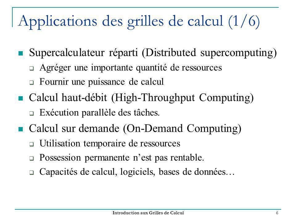 Introduction aux Grilles de Calcul 6 Applications des grilles de calcul (1/6) Supercalculateur réparti (Distributed supercomputing) Agréger une importante quantité de ressources Fournir une puissance de calcul Calcul haut-débit (High-Throughput Computing) Exécution parallèle des tâches.