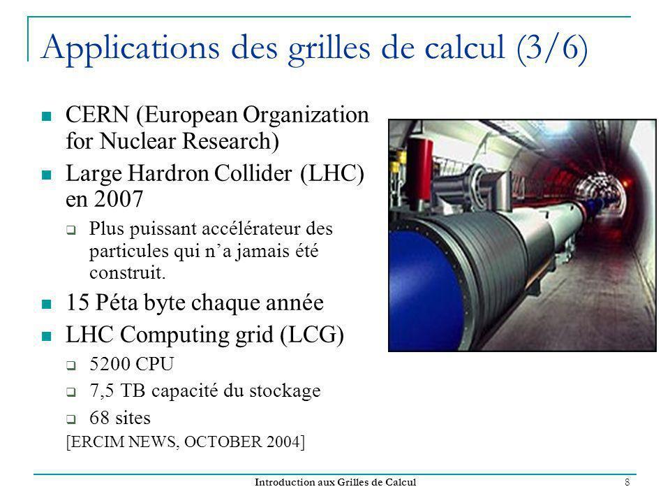 Introduction aux Grilles de Calcul 8 Applications des grilles de calcul (3/6) CERN (European Organization for Nuclear Research) Large Hardron Collider (LHC) en 2007 Plus puissant accélérateur des particules qui na jamais été construit.