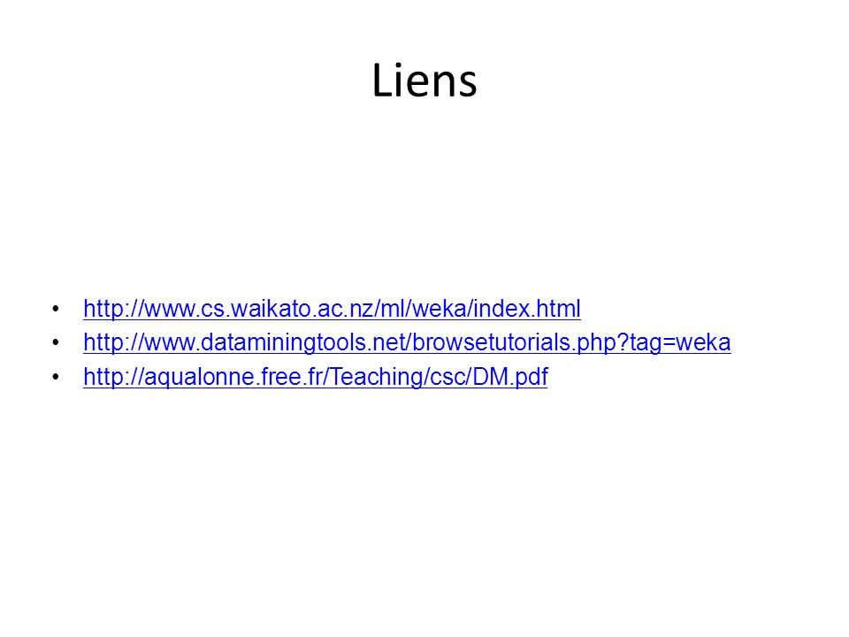 Liens http://www.cs.waikato.ac.nz/ml/weka/index.html http://www.dataminingtools.net/browsetutorials.php?tag=weka http://aqualonne.free.fr/Teaching/csc