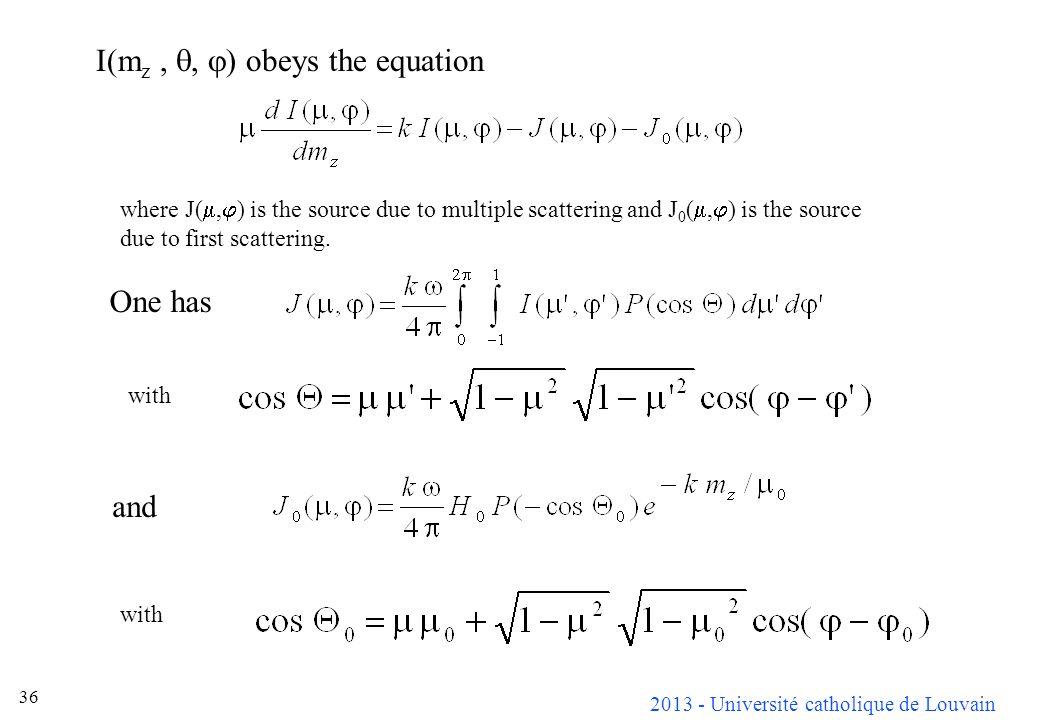 2013 - Université catholique de Louvain 36 I(m z,, ) obeys the equation where J(, ) is the source due to multiple scattering and J 0 (, ) is the sourc