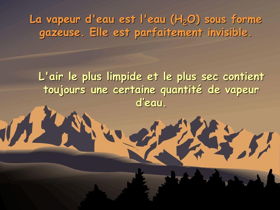 La vapeur d'eau est l'eau (H 2 O) sous forme gazeuse. Elle est parfaitement invisible. L'air le plus limpide et le plus sec contient toujours une cert