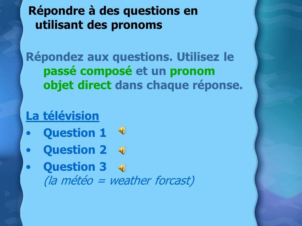 Répondre à des questions en utilisant des pronoms Répondez aux questions. Utilisez le passé composé et un pronom objet direct dans chaque réponse. La