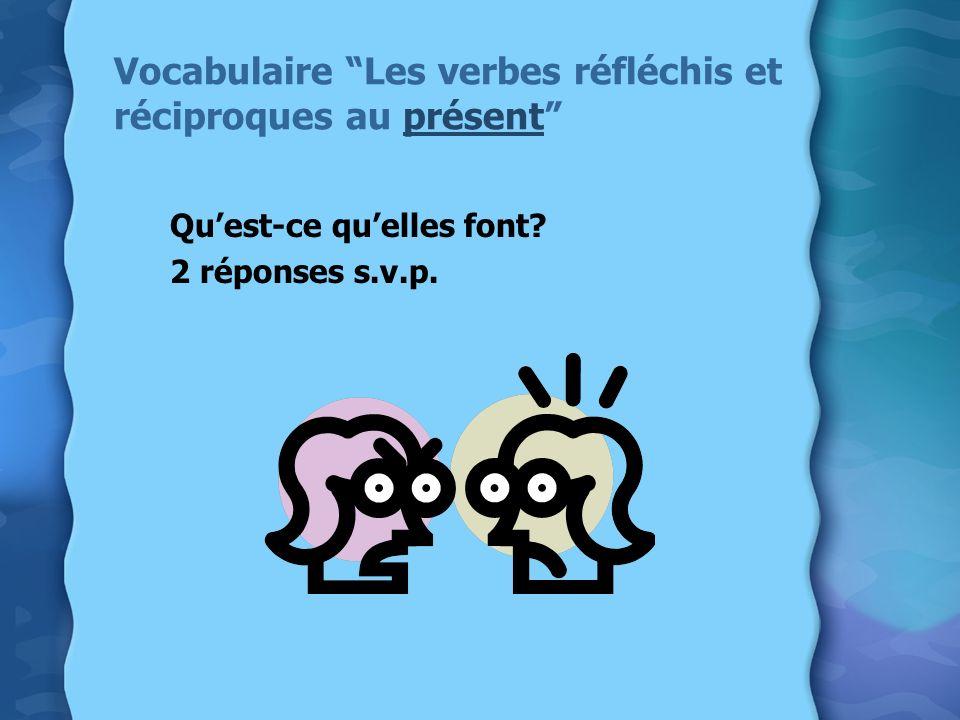 Vocabulaire Les verbes réfléchis et réciproques au présent Quest-ce quelles font? 2 réponses s.v.p.