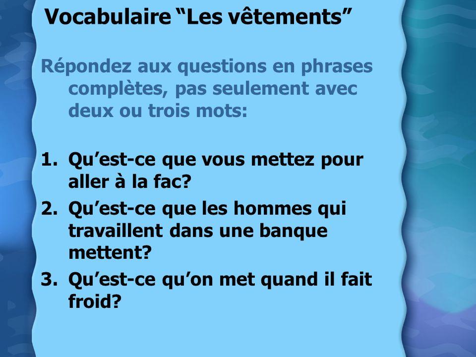 Vocabulaire Les vêtements Répondez aux questions en phrases complètes, pas seulement avec deux ou trois mots: 1.Quest-ce que vous mettez pour aller à