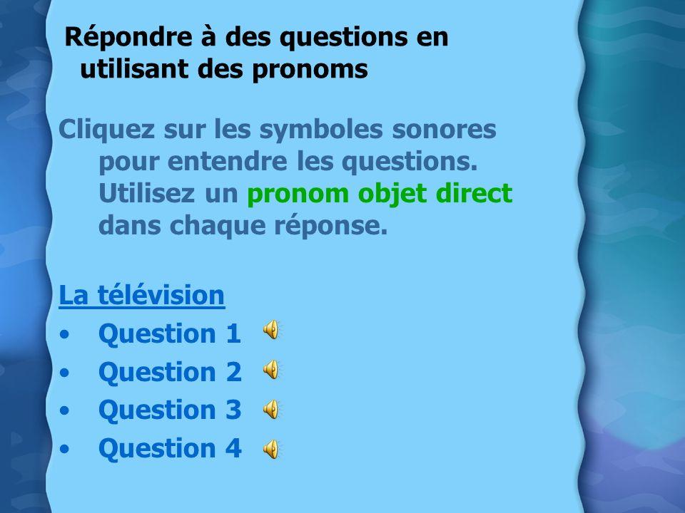 Répondre à des questions en utilisant des pronoms Cliquez sur les symboles sonores pour entendre les questions. Utilisez un pronom objet direct dans c
