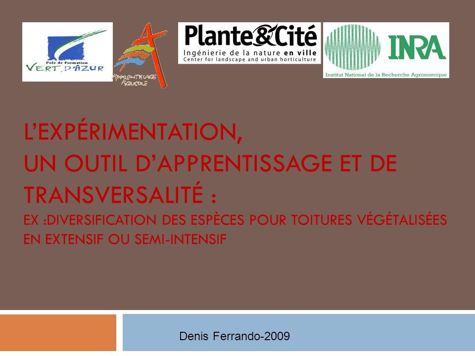 LEXPÉRIMENTATION, UN OUTIL DAPPRENTISSAGE ET DE TRANSVERSALITÉ : EX :DIVERSIFICATION DES ESPÈCES POUR TOITURES VÉGÉTALISÉES EN EXTENSIF OU SEMI-INTENSIF Denis Ferrando-2009
