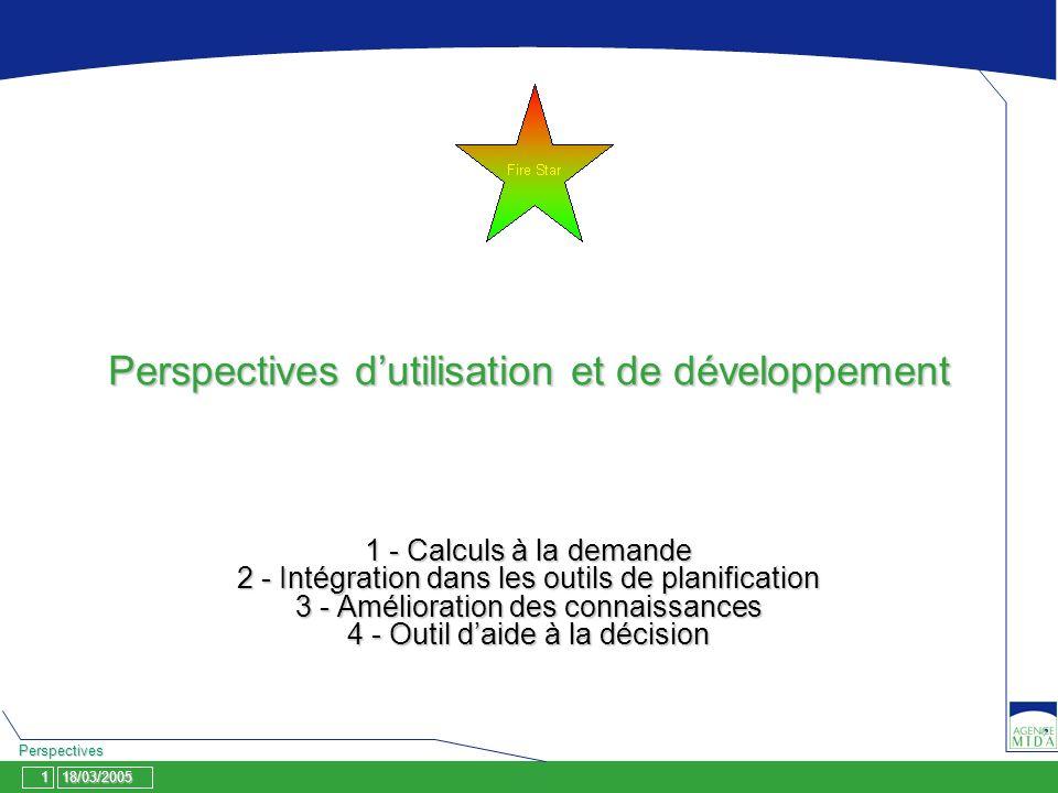 18/03/20051 Perspectives Perspectives dutilisation et de développement 1 - Calculs à la demande 2 - Intégration dans les outils de planification 3 - Amélioration des connaissances 4 - Outil daide à la décision