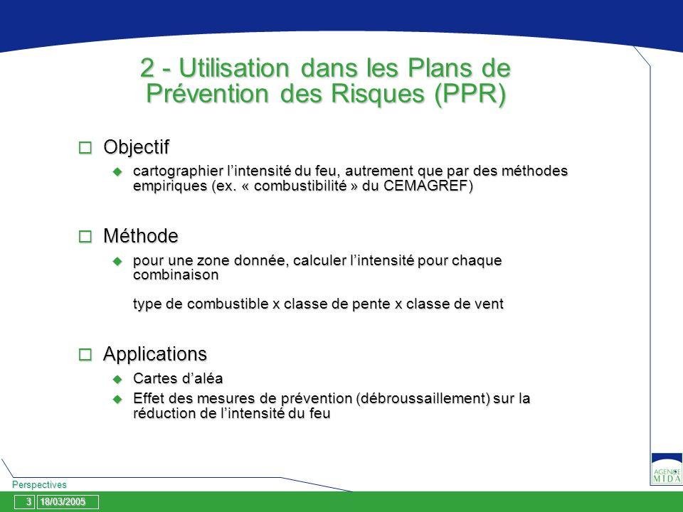 18/03/2005 Perspectives 3 2 - Utilisation dans les Plans de Prévention des Risques (PPR) Objectif Objectif cartographier lintensité du feu, autrement que par des méthodes empiriques (ex.