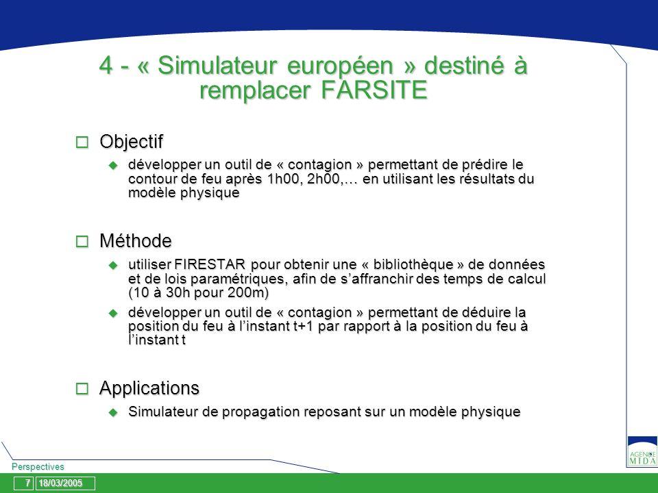 18/03/2005 Perspectives 7 4 - « Simulateur européen » destiné à remplacer FARSITE Objectif Objectif développer un outil de « contagion » permettant de prédire le contour de feu après 1h00, 2h00,… en utilisant les résultats du modèle physique développer un outil de « contagion » permettant de prédire le contour de feu après 1h00, 2h00,… en utilisant les résultats du modèle physique Méthode Méthode utiliser FIRESTAR pour obtenir une « bibliothèque » de données et de lois paramétriques, afin de saffranchir des temps de calcul (10 à 30h pour 200m) utiliser FIRESTAR pour obtenir une « bibliothèque » de données et de lois paramétriques, afin de saffranchir des temps de calcul (10 à 30h pour 200m) développer un outil de « contagion » permettant de déduire la position du feu à linstant t+1 par rapport à la position du feu à linstant t développer un outil de « contagion » permettant de déduire la position du feu à linstant t+1 par rapport à la position du feu à linstant t Applications Applications Simulateur de propagation reposant sur un modèle physique Simulateur de propagation reposant sur un modèle physique