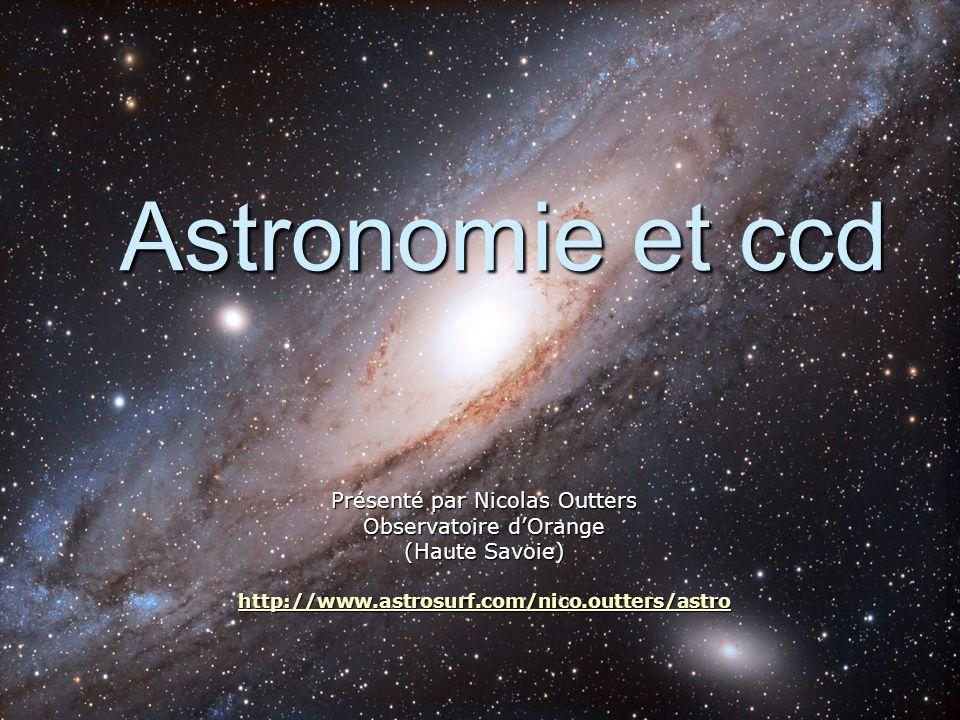 Astronomie et ccd Présenté par Nicolas Outters Observatoire dOrange (Haute Savoie) http://www.astrosurf.com/nico.outters/astro