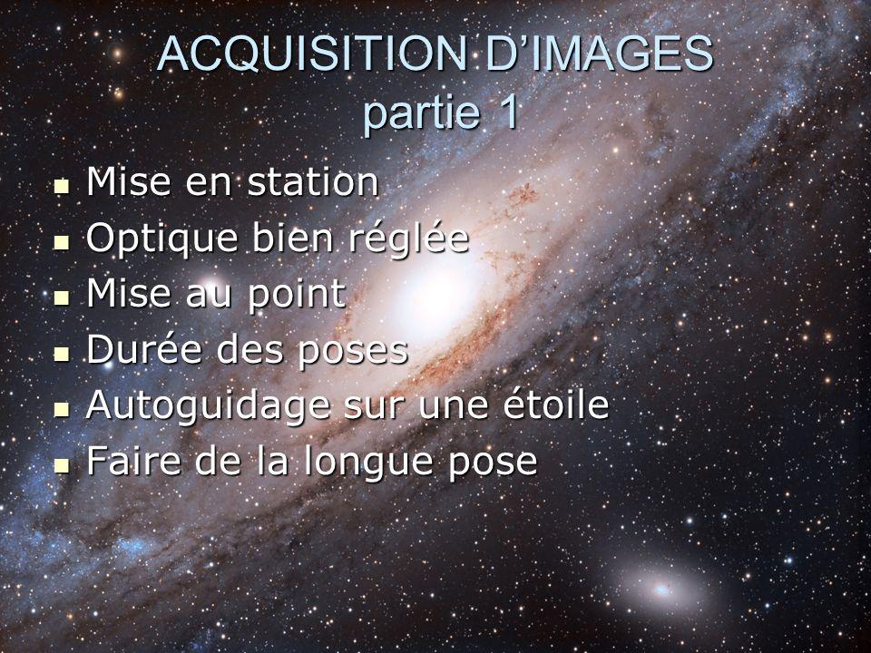 ACQUISITION DIMAGES partie 1 Mise en station Mise en station Optique bien réglée Optique bien réglée Mise au point Mise au point Durée des poses Durée