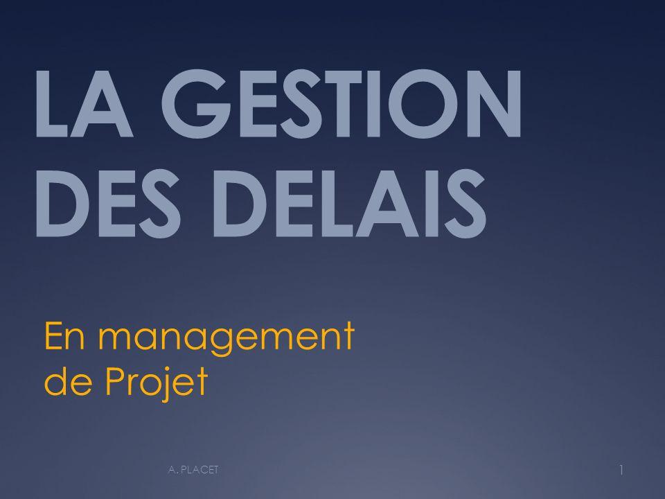 LA GESTION DES DELAIS En management de Projet 1 A. PLACET