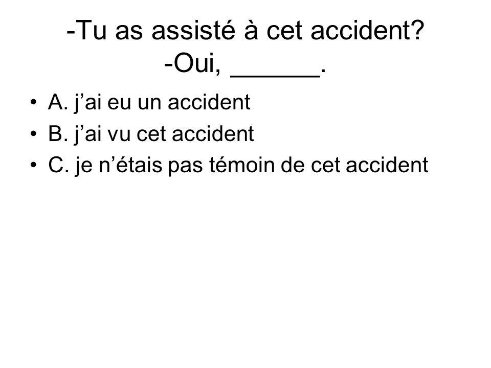 -Tu as assisté à cet accident? -Oui, ______. A. jai eu un accident B. jai vu cet accident C. je nétais pas témoin de cet accident