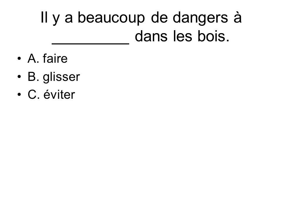 Il y a beaucoup de dangers à _________ dans les bois. A. faire B. glisser C. éviter