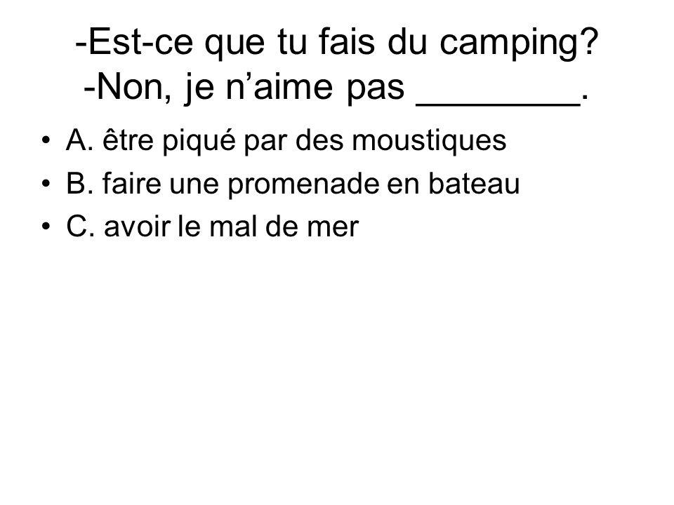 -Est-ce que tu fais du camping? -Non, je naime pas ________. A. être piqué par des moustiques B. faire une promenade en bateau C. avoir le mal de mer