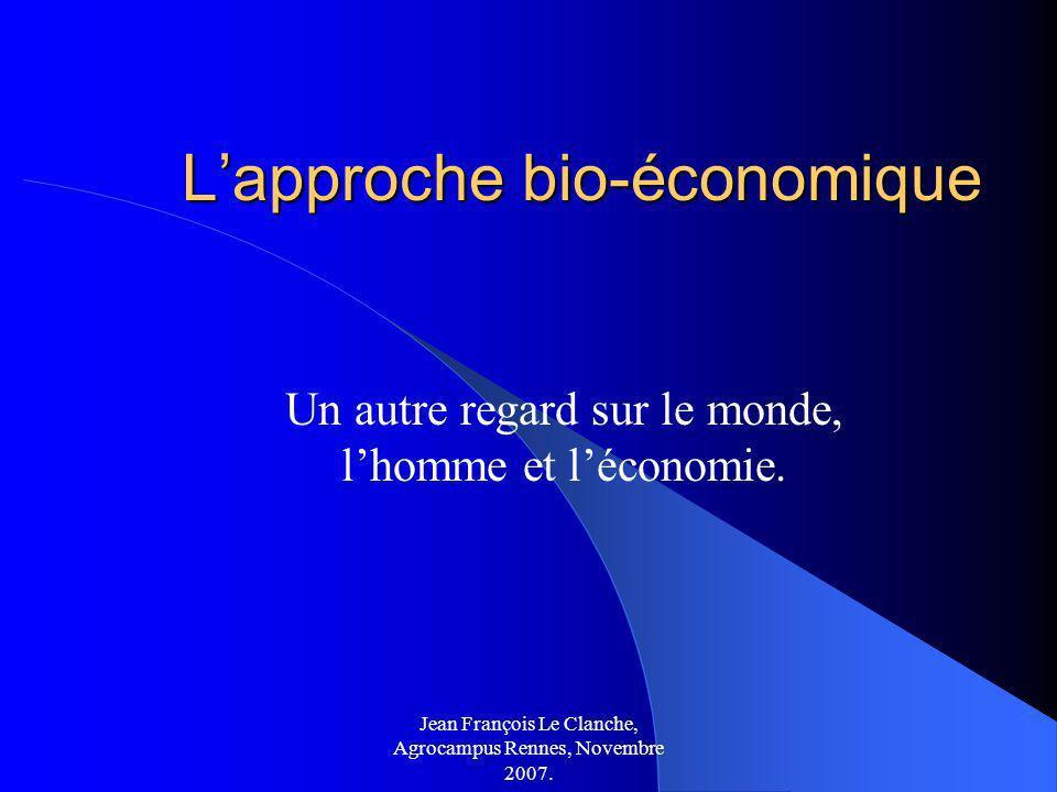 Jean François Le Clanche, Agrocampus Rennes, Novembre 2007. Lapproche bio-économique Un autre regard sur le monde, lhomme et léconomie.