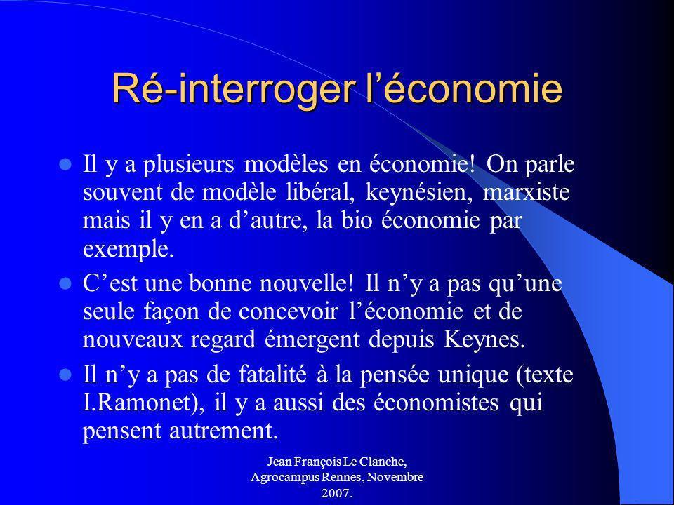 Jean François Le Clanche, Agrocampus Rennes, Novembre 2007. Ré-interroger léconomie Il y a plusieurs modèles en économie! On parle souvent de modèle l