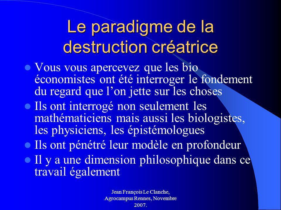 Jean François Le Clanche, Agrocampus Rennes, Novembre 2007. Le paradigme de la destruction créatrice Vous vous apercevez que les bio économistes ont é
