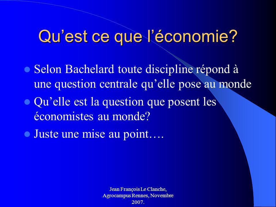 Jean François Le Clanche, Agrocampus Rennes, Novembre 2007. Quest ce que léconomie? Selon Bachelard toute discipline répond à une question centrale qu