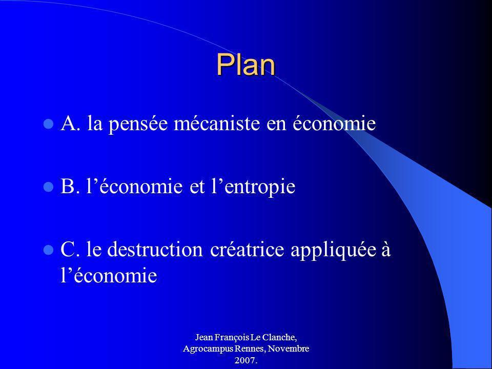 Jean François Le Clanche, Agrocampus Rennes, Novembre 2007. Plan A. la pensée mécaniste en économie B. léconomie et lentropie C. le destruction créatr