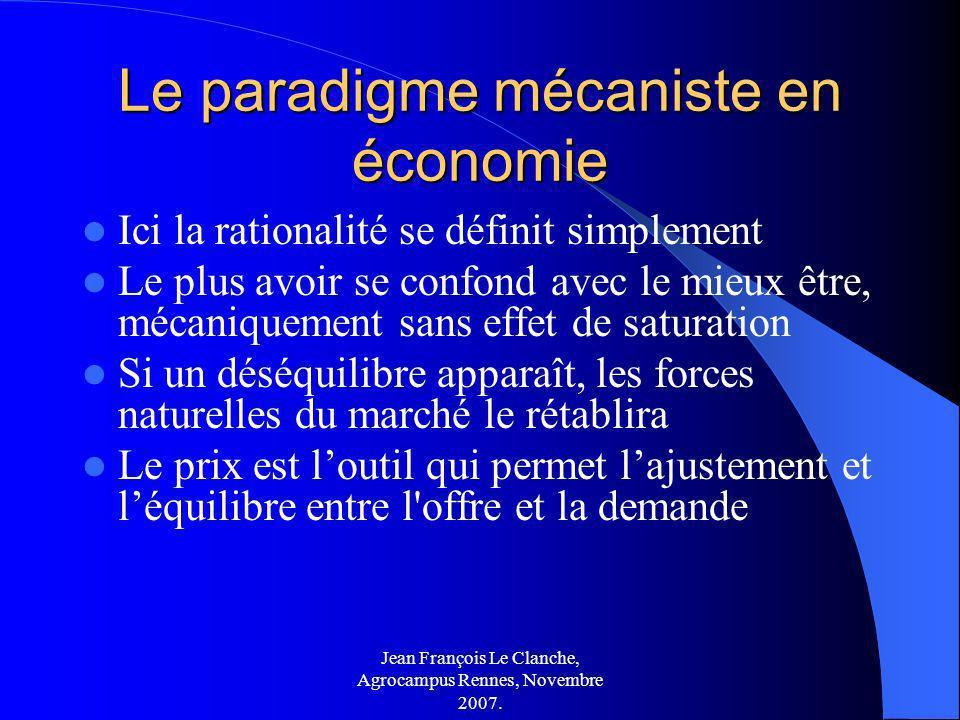 Jean François Le Clanche, Agrocampus Rennes, Novembre 2007. Le paradigme mécaniste en économie Ici la rationalité se définit simplement Le plus avoir
