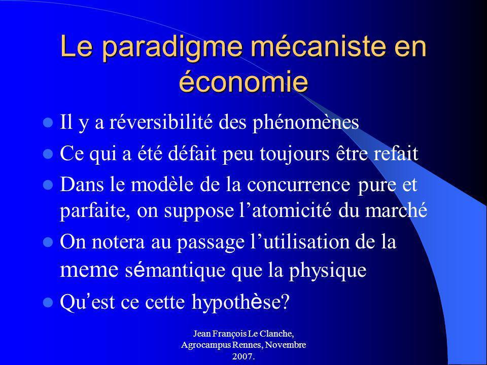 Jean François Le Clanche, Agrocampus Rennes, Novembre 2007. Le paradigme mécaniste en économie Il y a réversibilité des phénomènes Ce qui a été défait