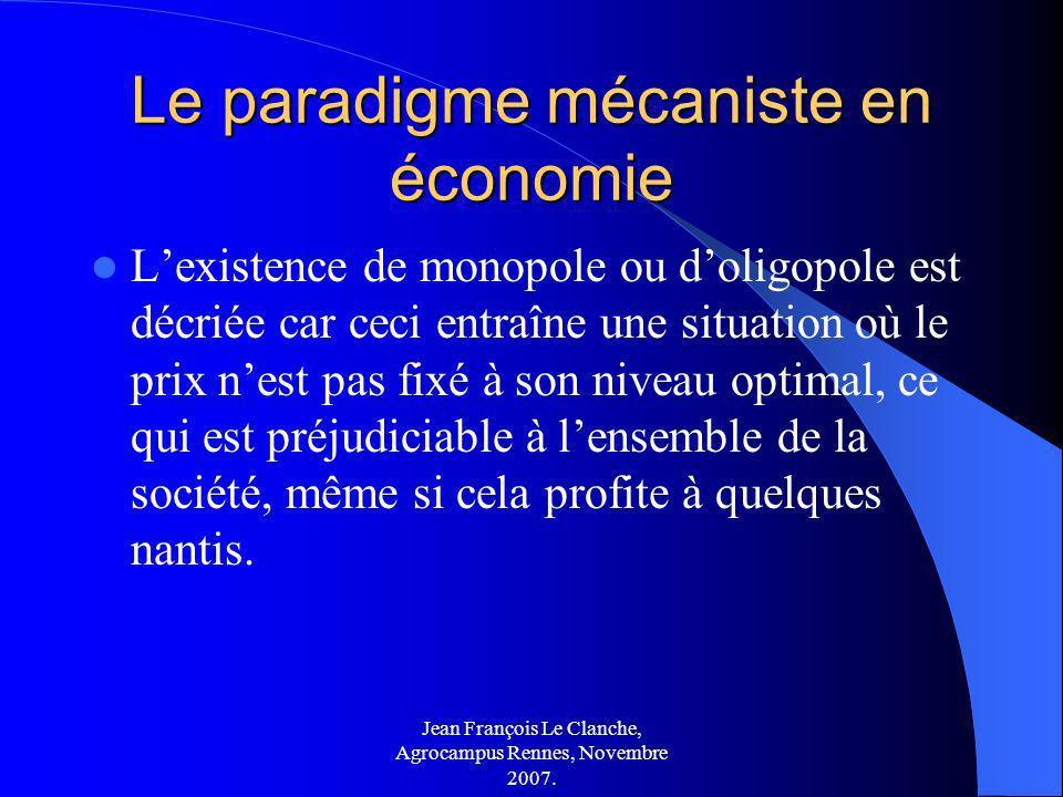 Jean François Le Clanche, Agrocampus Rennes, Novembre 2007. Le paradigme mécaniste en économie Lexistence de monopole ou doligopole est décriée car ce