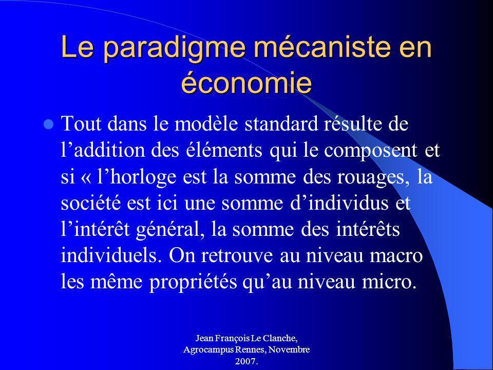 Jean François Le Clanche, Agrocampus Rennes, Novembre 2007. Le paradigme mécaniste en économie Tout dans le modèle standard résulte de laddition des é