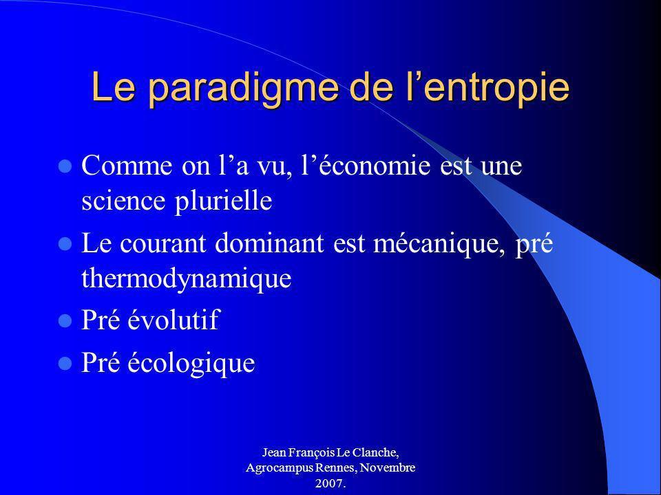 Jean François Le Clanche, Agrocampus Rennes, Novembre 2007. Le paradigme de lentropie Comme on la vu, léconomie est une science plurielle Le courant d